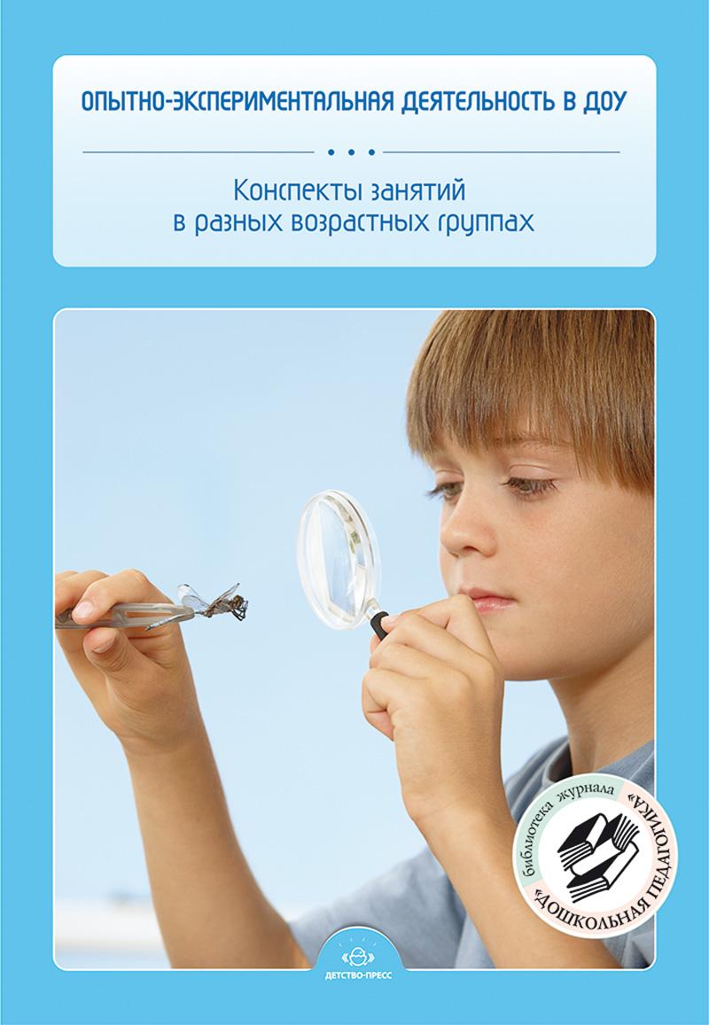 Опытно-экспериментальная деятельность в ДОУ.Конспекты занятий в разных возрастных группах. ФГОС.