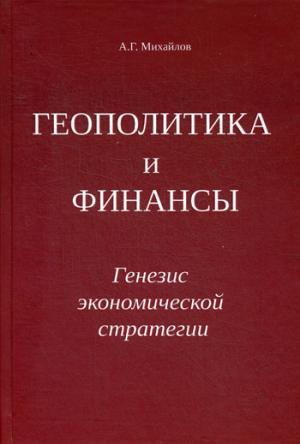 Геополитика и финансы. Генезис экономической стратегии. Михайлов А.Г.