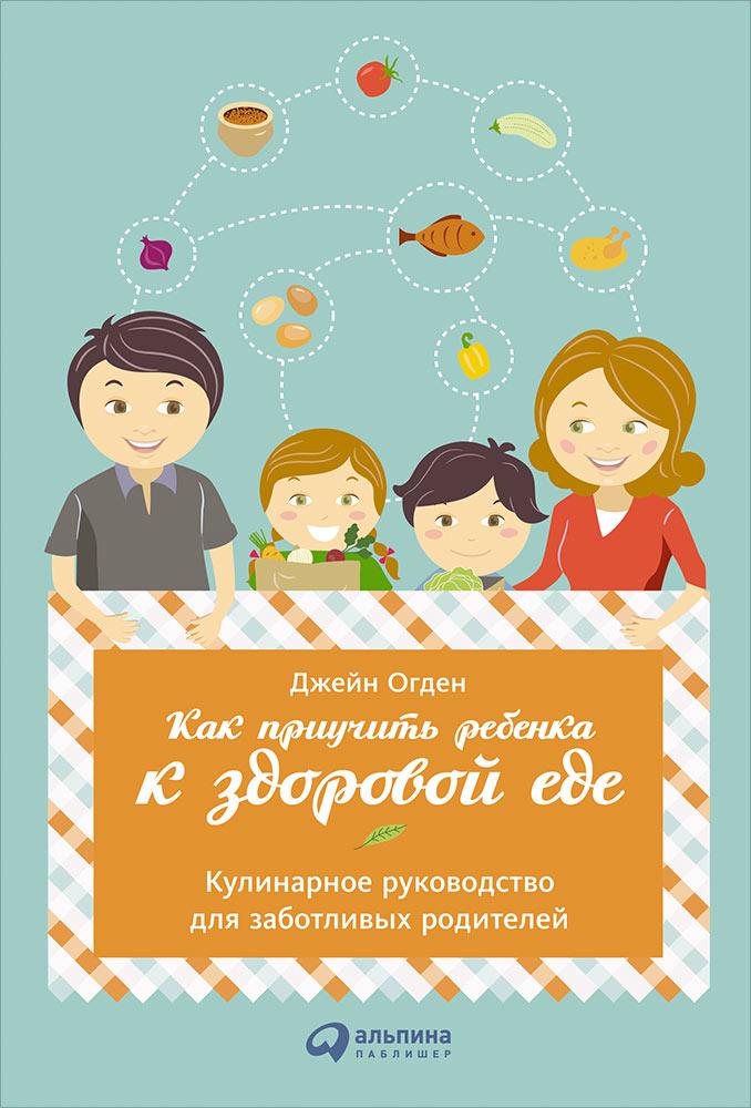 Как приучить ребенка к здоровой еде.Кулинарное руководство для заботливых родителей