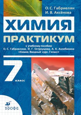 Химия. 7 класс. Практикум к учебному пособию О. С. Габриеляна, , И. Г. Остроумова, А. К. Ахлебина