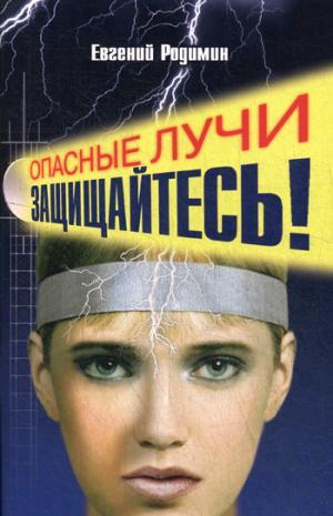 Опасные лучи. Защищайтесь! 2-е изд. Родимин Е.