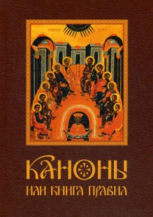 Каноны или Книга Правил. Святых апостол, святых соборов, вселенских и поместных соборов и святых отец
