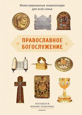 Православное богослужение: Иллюстрированная энциклопедия для всей семьи Браверман Михаил, протоиерей
