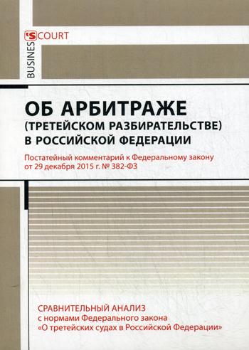 Комментарий к Федеральному закону от 29 декабря 2015 г. № З82 - Ф3 Об арбитраже (третейском разбирательстве) в Российской Федерации (постатейный)
