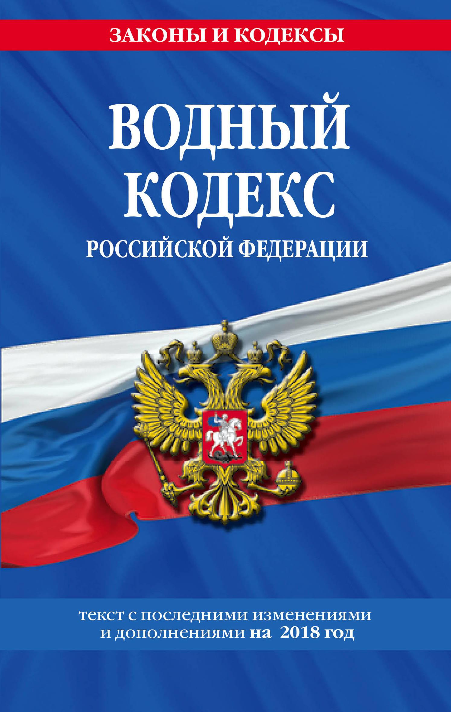 Водный кодекс Российской Федерации: текст с посл. изм. и доп. на 2018 г.