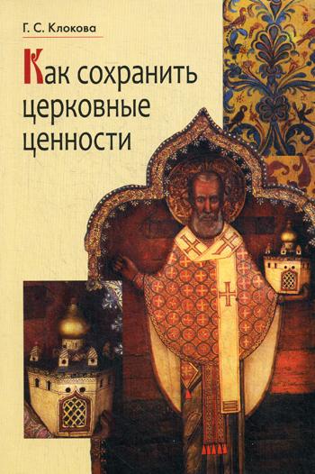 Как сохранить церковные ценности. 2-е изд. Клокова Г.