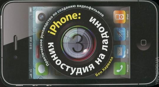 iPHONE: КИНОСТУДИЯ НА ЛАДОНИ. Практическое руководство по созданию видеофильмов.