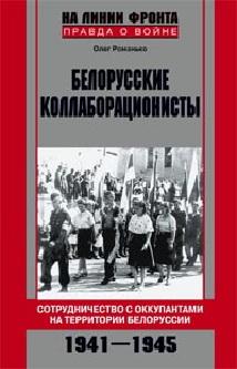 Белорусские коллаборационисты. Сотрудничество с оккупантами на территории Белоруссии. 1941—1945.