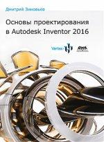 Основы проектирования в Autodesk Inventor 2016. Практическое руководство по освоению программы Autodesk Inventor в кратчайшие сроки. Зиновьев Д.
