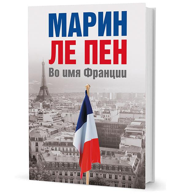 Марин Ле Пен.  Во имя Франции