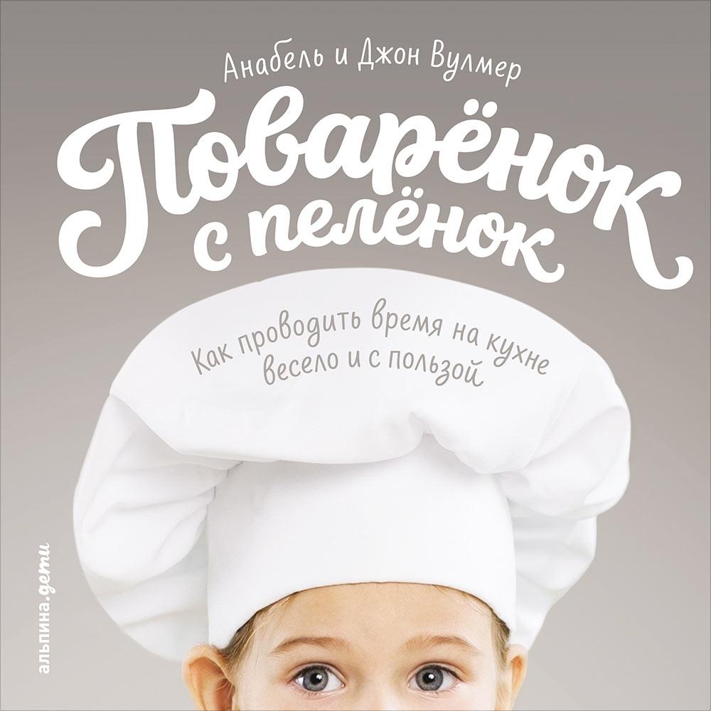 Поваренок с пеленок: Как проводить время на кухне весело и с пользой. Вулмер А.