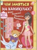 Чем заняться на каникулах.Книга для девочек.Игры,поделки,рецепты,раскраски