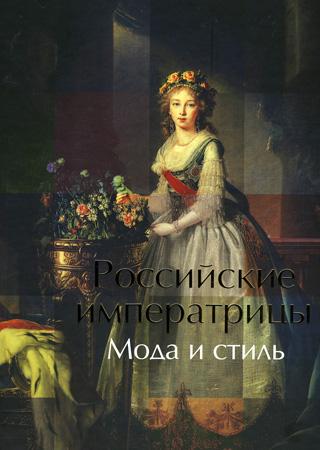 Российские императрицы.Мода и стиль.Конец XVIII - начало XX века