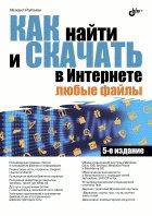 Как найти и скачать в Интернете любые файлы. 5-е изд., перераб., и доп. Райтман М.А.
