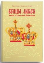 Венцы любви. Книга о таинстве Венчания Протоиерей Владимир Хулап