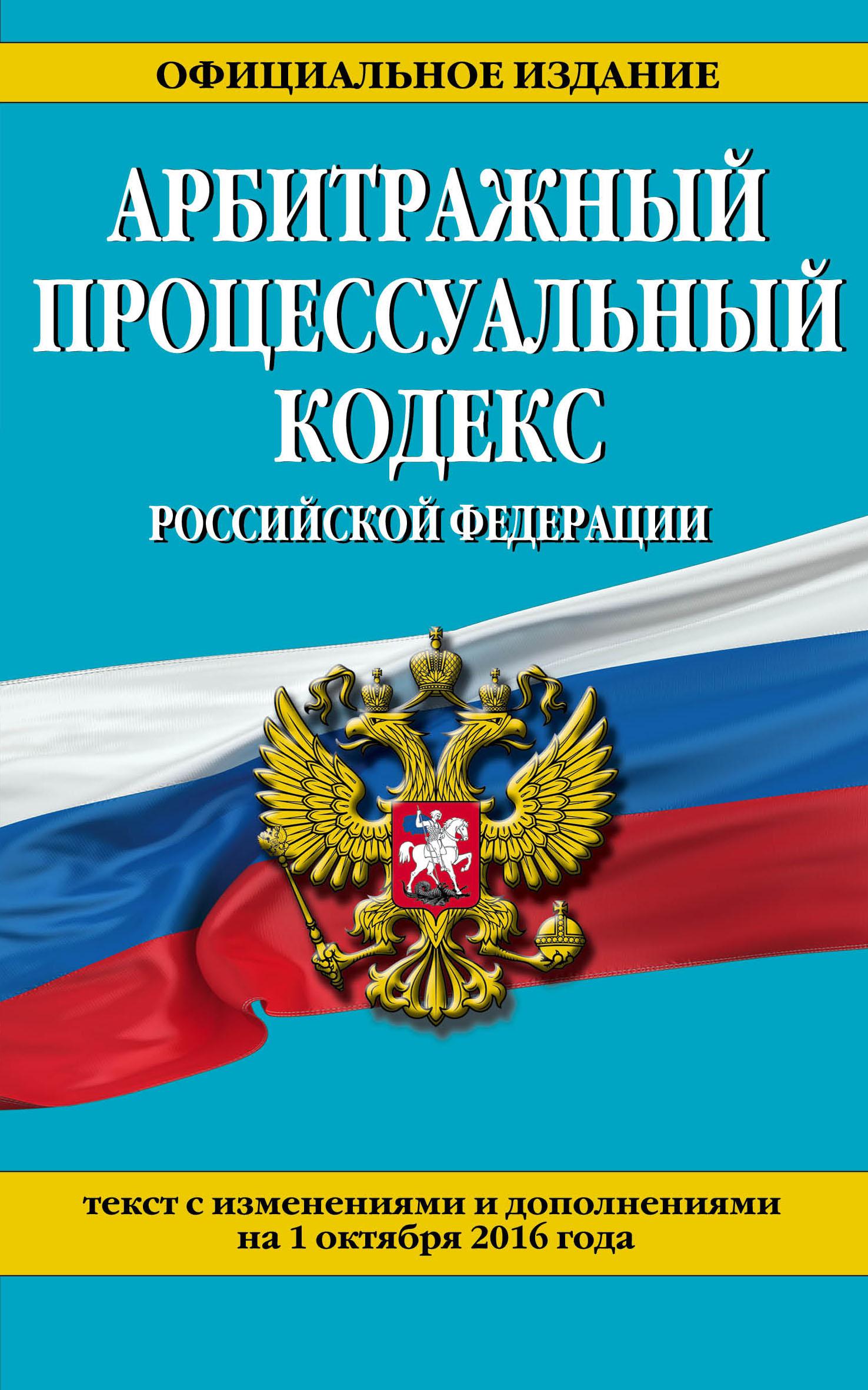 Арбитражный процессуальный кодекс Российской Федерации : текст с изм. и доп. на 1 октября 2016 г.
