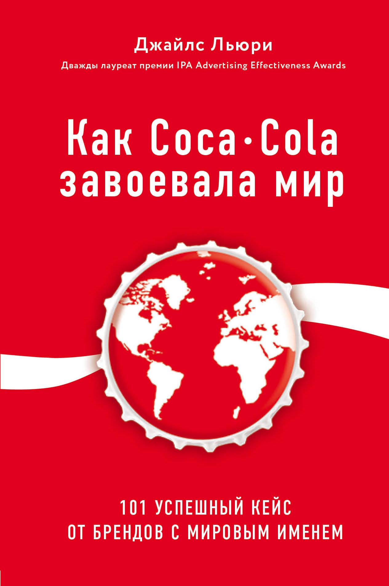 Как Coca-Cola завоевала мир. 101 успешный кейс от брендов с мировым именем