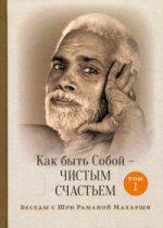Как быть Собой — чистым Счастьем. Беседы с Шри Раманой Махарши. Т. 1. 3-е изд. Рамана Махарши