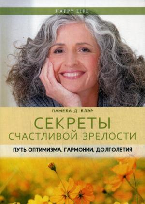 Секреты счастливой зрелости. Путь оптимизма, гармонии, долголетия. (Happy Life). Блэр П.Д.