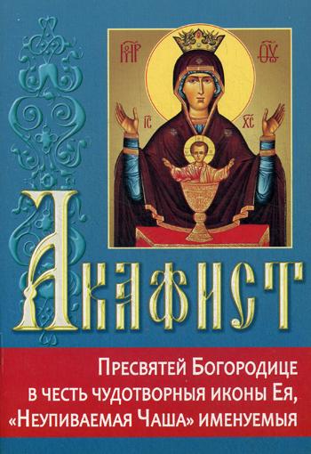 Акафист Пресвятей Богородице в честь чудотворныя иконы Ея, Неупиваемая Чаша  именуемыя.