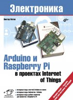 Электроника. Arduino и Raspberry Pi в проектах Internet of Things.. Петин В.А.