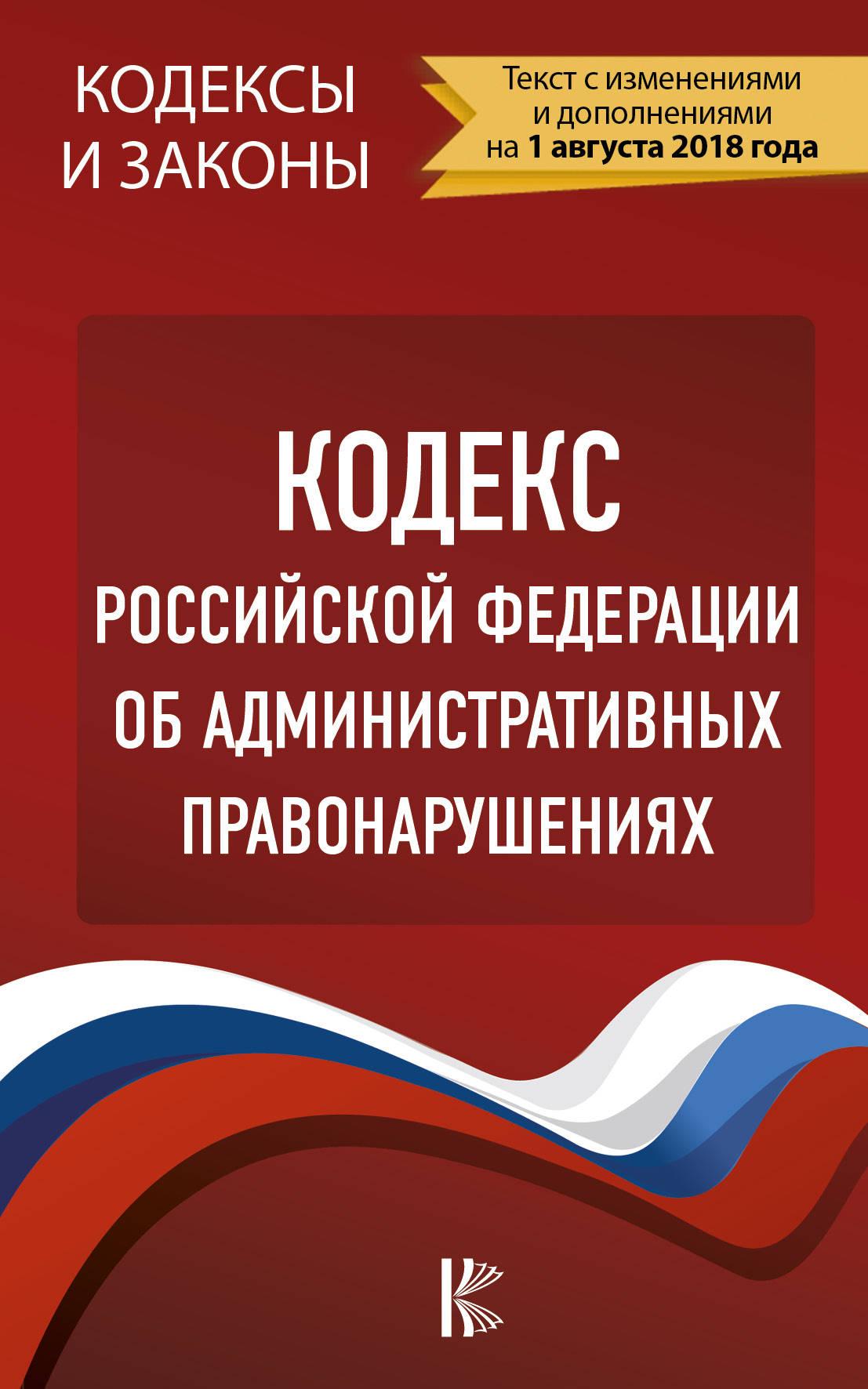 Кодекс Российской Федерации об административных правонарушениях. По состоянию на 1.08.2018 г.