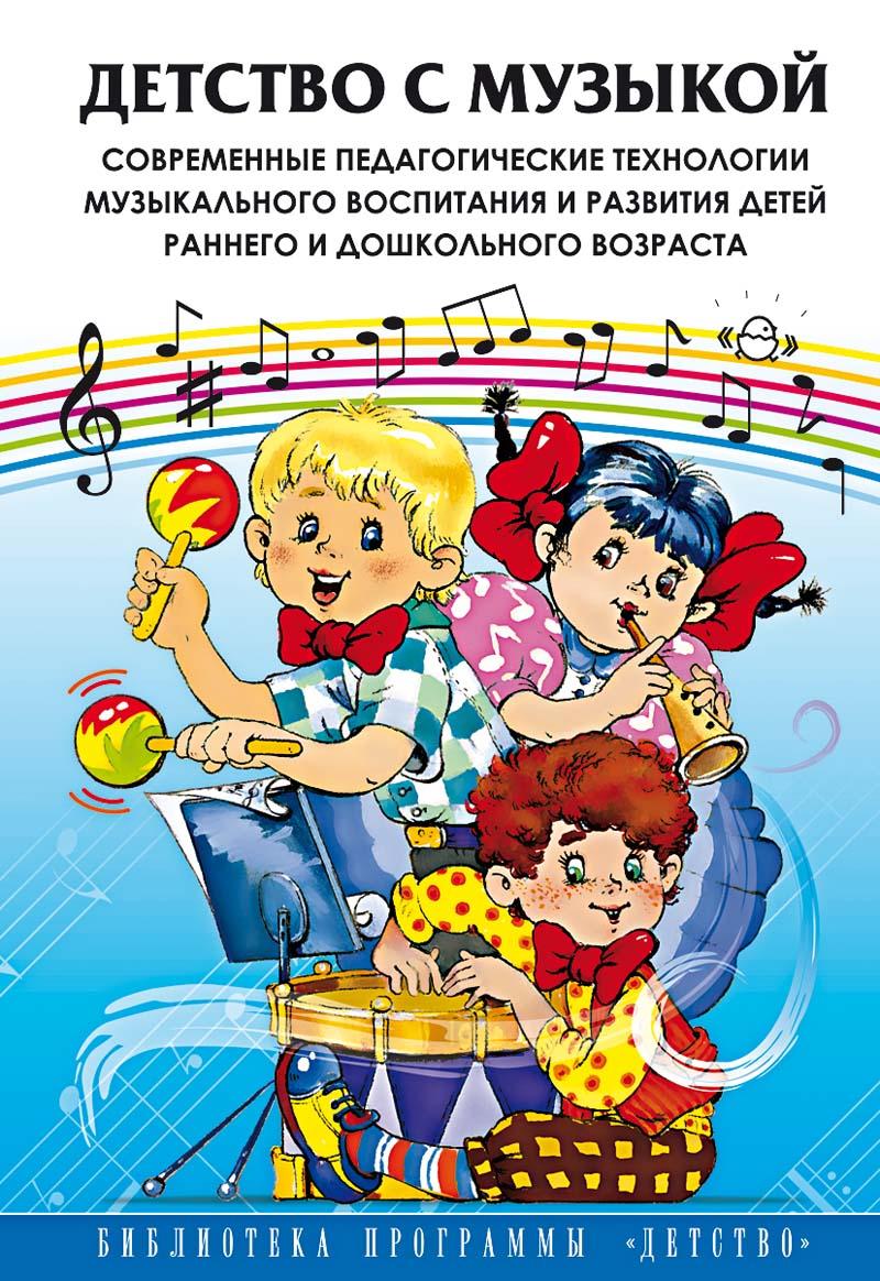Детство с музыкой. Современные педагогические технологии музыкального воспитания и развития детей раннего и дошкольного возраста.