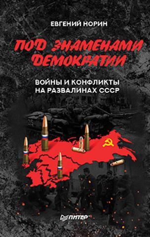 Под знамёнами демократии. Войны и конфликты на развалинах СССР