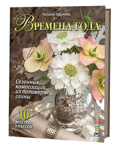 Времена года. Сезонные композиции из полимерной глины: 10 мастер - классов. Годунова Т.