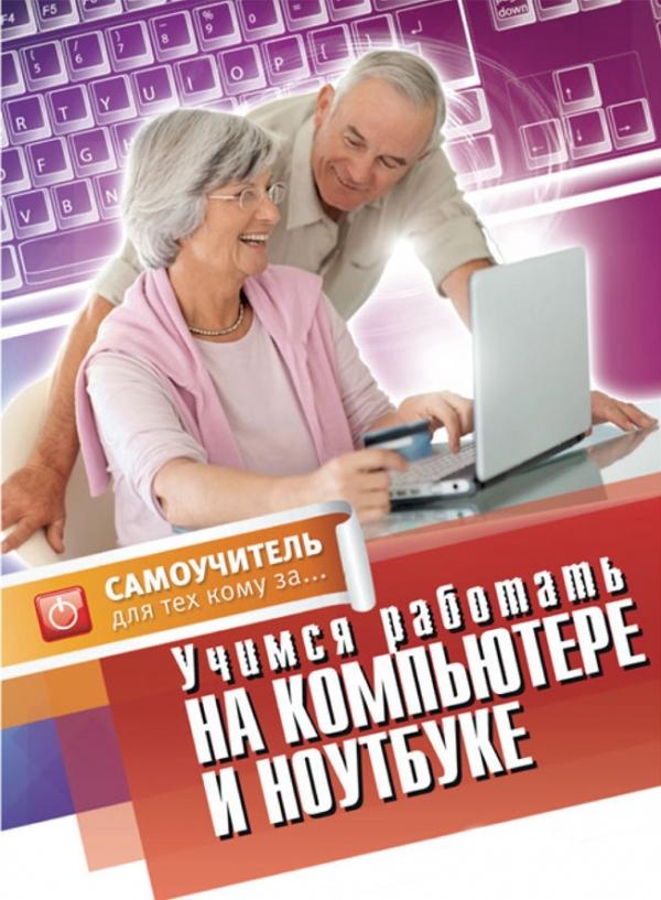 Учимся работать на компьютере и ноутбуке. Самоучитель для тех,кому за... Авророва Е.Н.