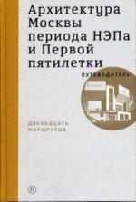 Архитектура Москвы периода НЭПа и Первой пятилетки. Путеводитель, 12 маршрутов