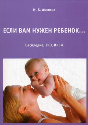Если вам нужен ребенок. 11-е изд., испр.и доп. Аншина М.Б.