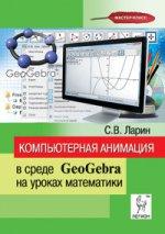 Компьютерная анимация в среде GeoGebra на уроках математики. Учебное пособие